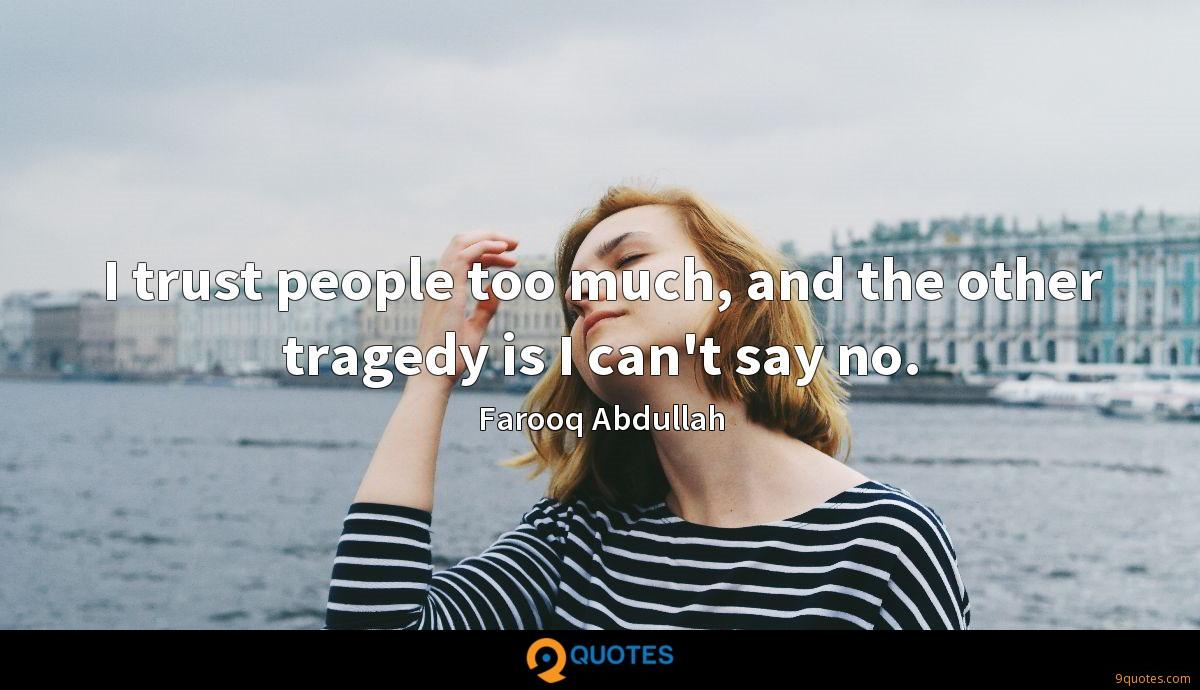 I trust people too much, and the other tragedy is I can't say no.