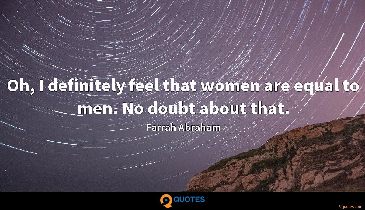 Oh, I definitely feel that women are equal to men. No doubt about that.