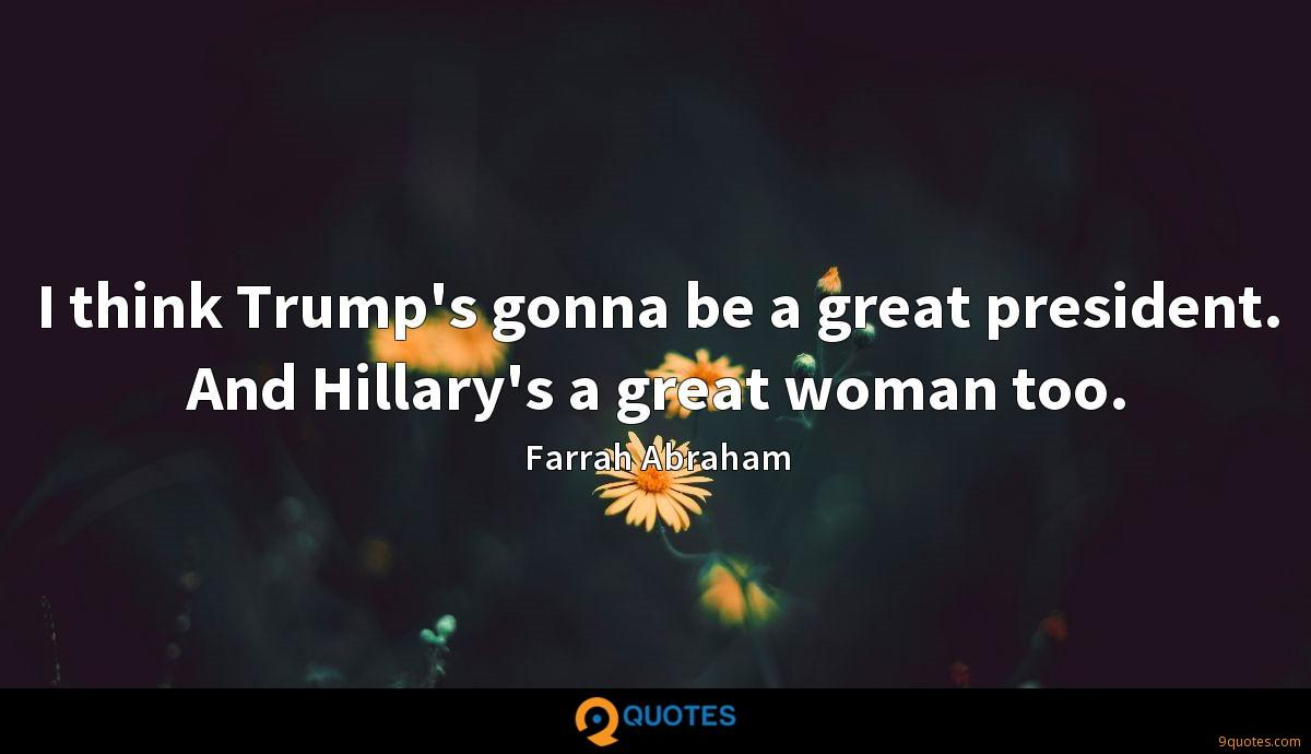 I think Trump's gonna be a great president. And Hillary's a great woman too.