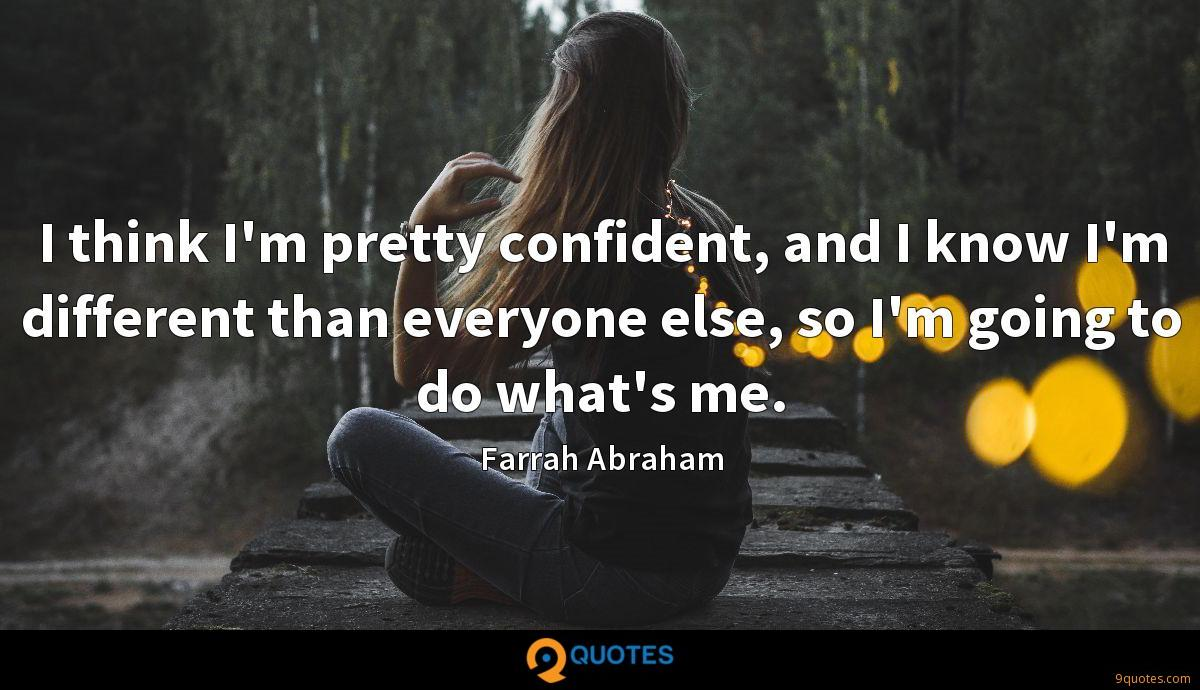 I think I'm pretty confident, and I know I'm different than everyone else, so I'm going to do what's me.