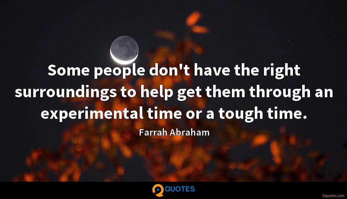 Some people don't have the right surroundings to help get them through an experimental time or a tough time.