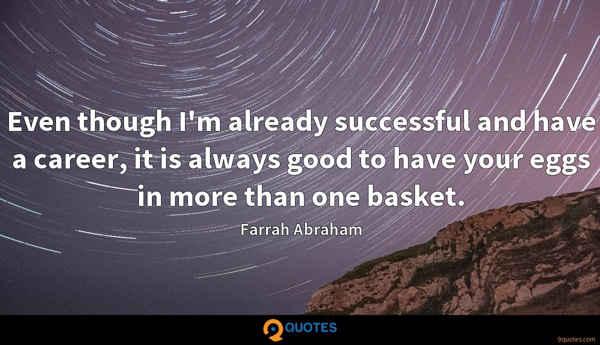 Even though I'm already successful and have a career, it is always good to have your eggs in more than one basket.