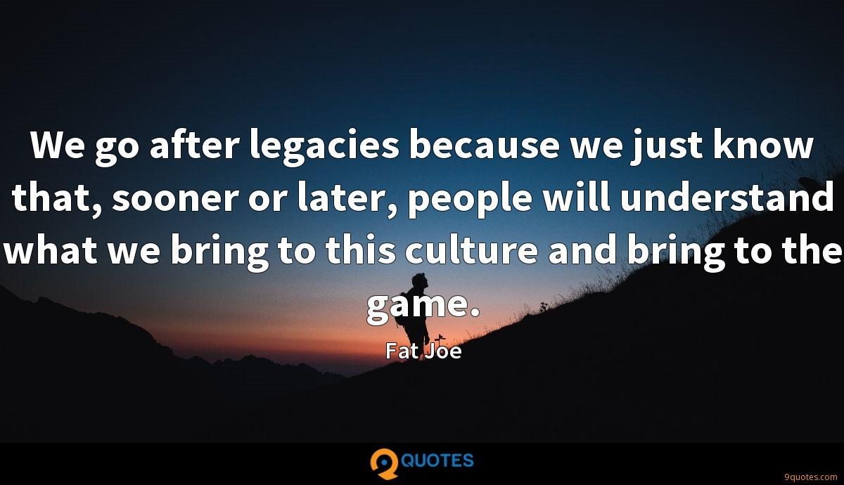 We go after legacies because we just know that, sooner or later, people will understand what we bring to this culture and bring to the game.