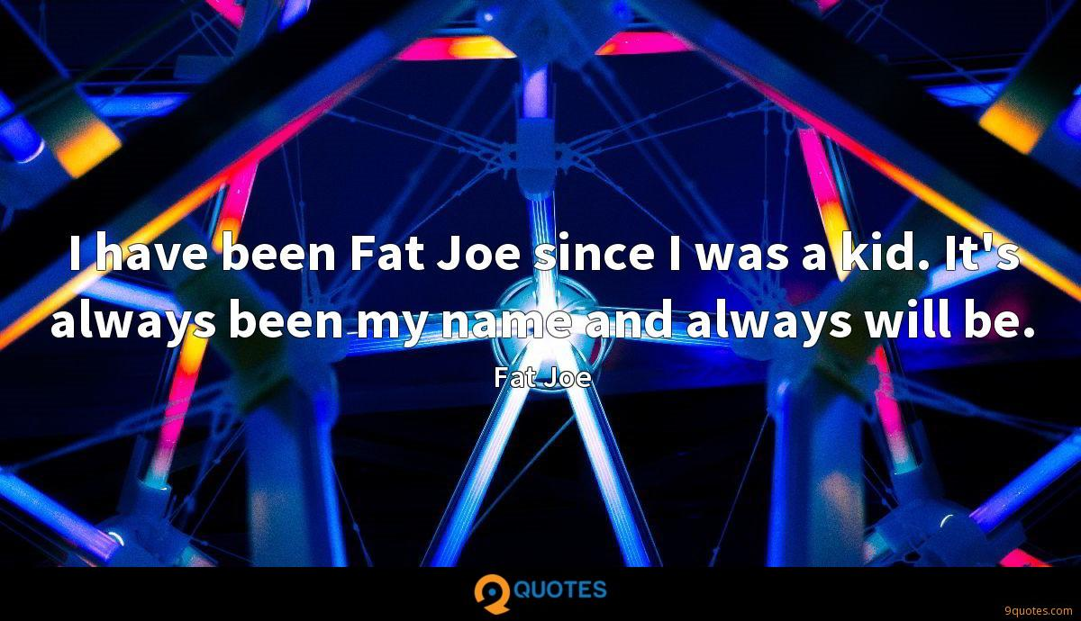 I have been Fat Joe since I was a kid. It's always been my name and always will be.