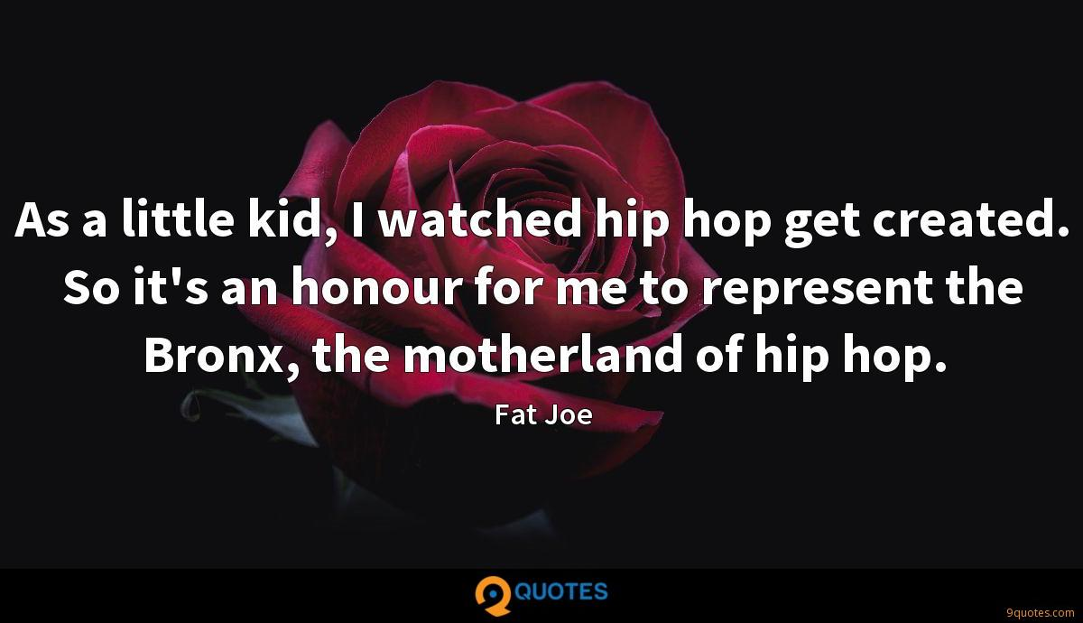 As a little kid, I watched hip hop get created. So it's an honour for me to represent the Bronx, the motherland of hip hop.
