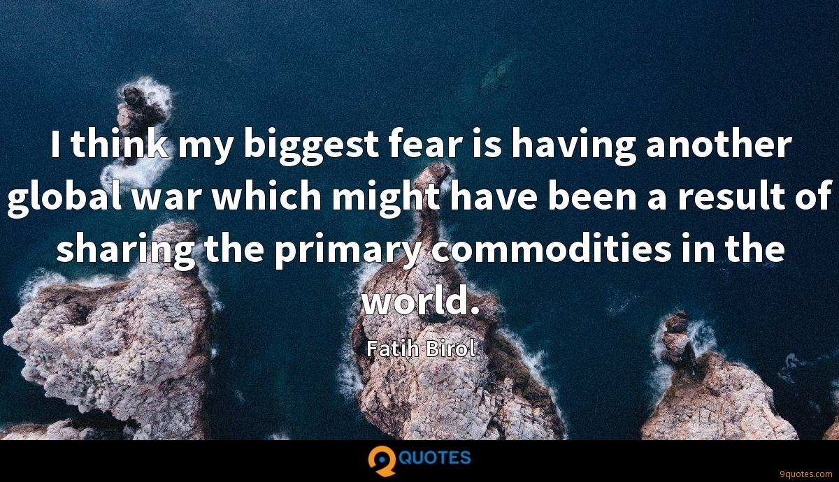 I think my biggest fear is having another global war which might have been a result of sharing the primary commodities in the world.