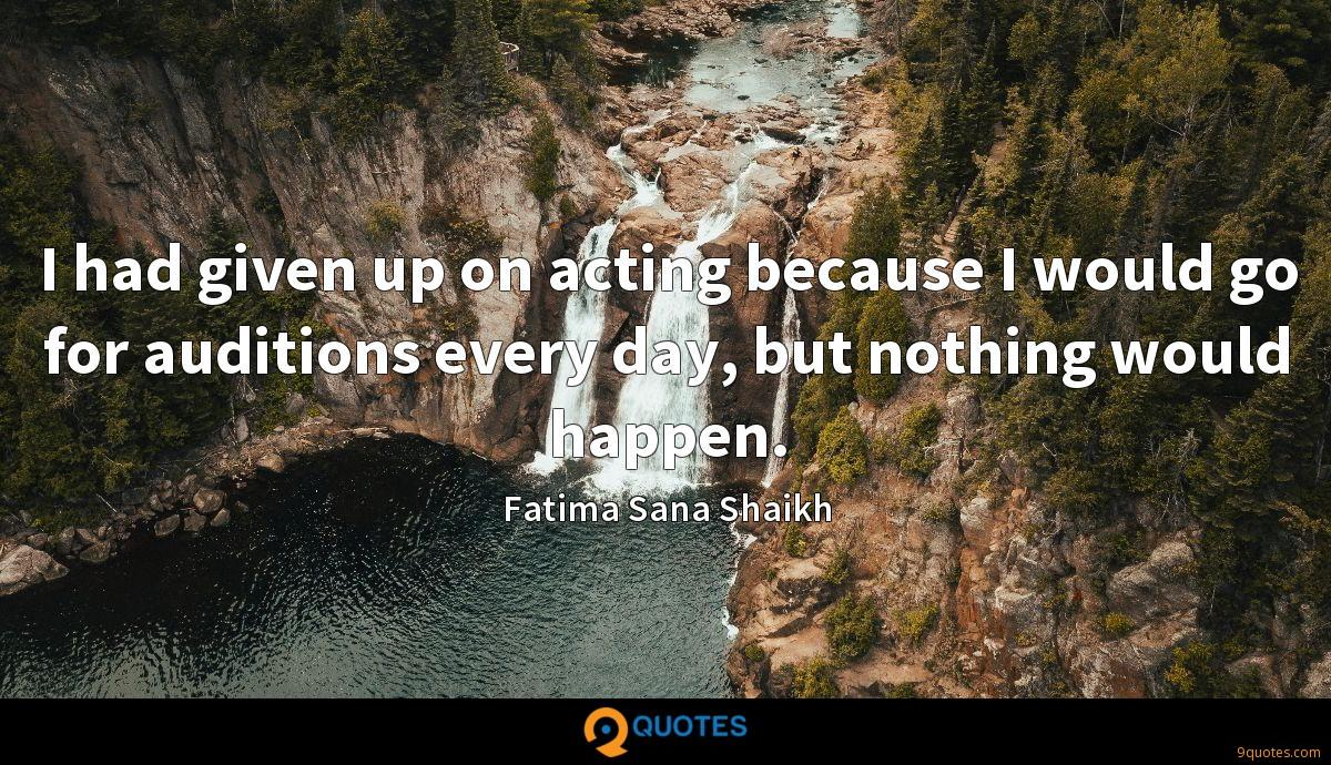I had given up on acting because I would go for auditions every day, but nothing would happen.