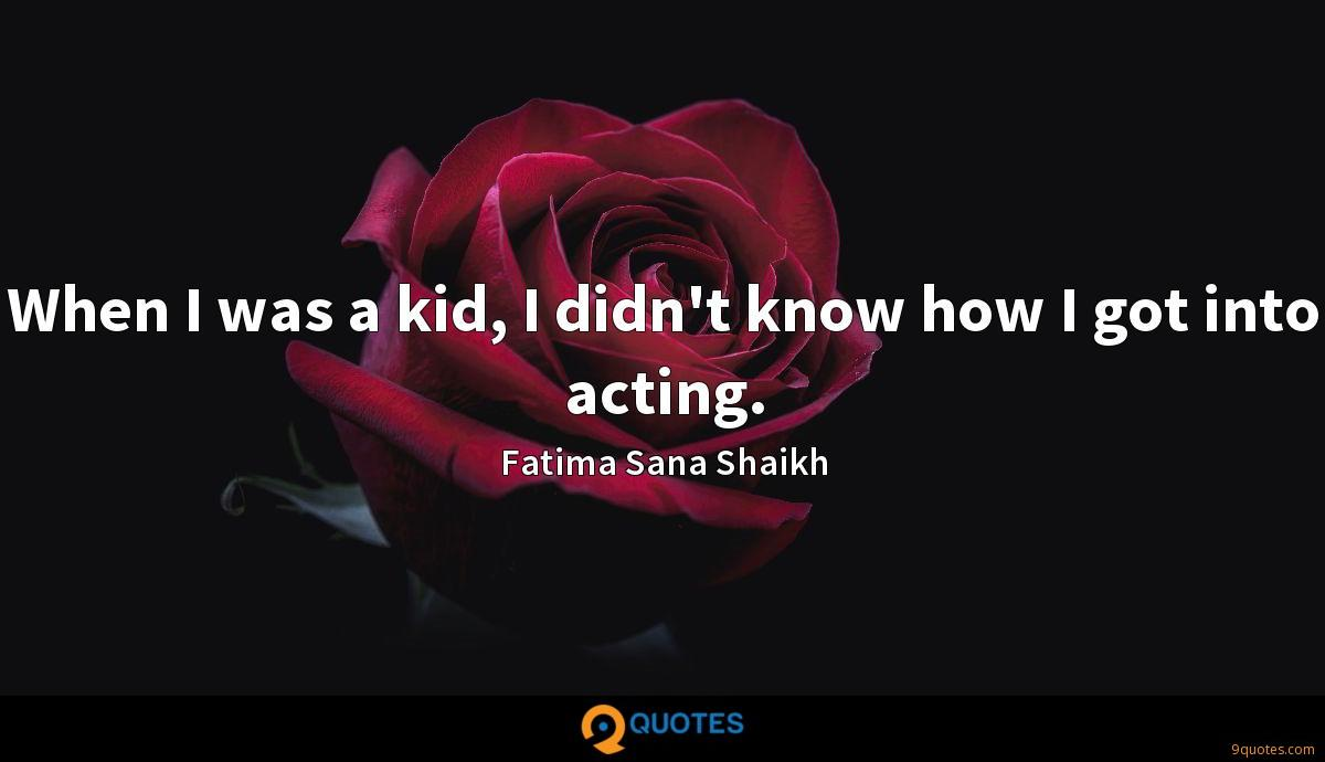 When I was a kid, I didn't know how I got into acting.