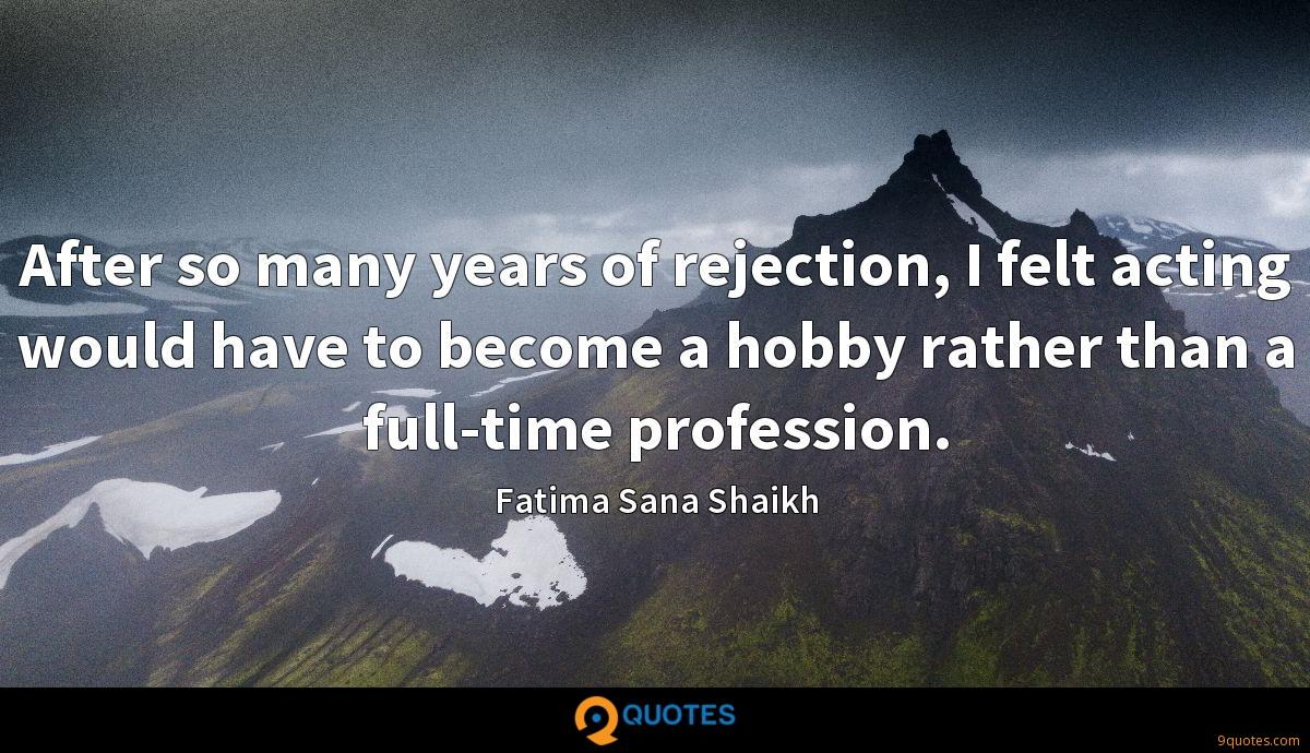 After so many years of rejection, I felt acting would have to become a hobby rather than a full-time profession.