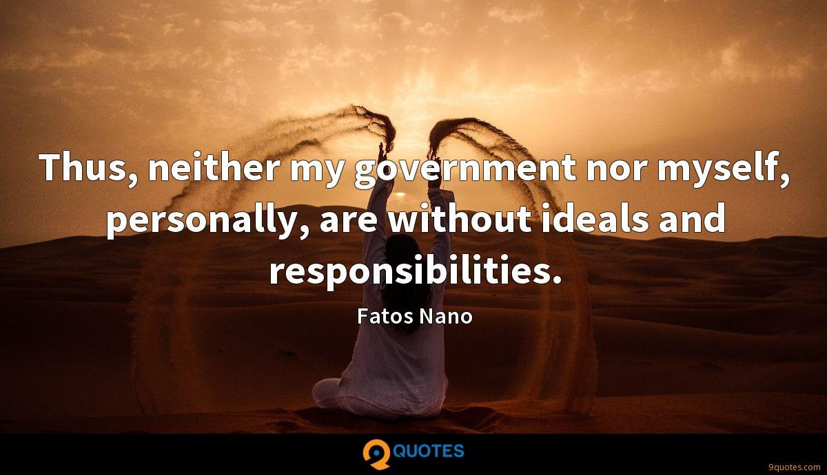 Thus, neither my government nor myself, personally, are without ideals and responsibilities.
