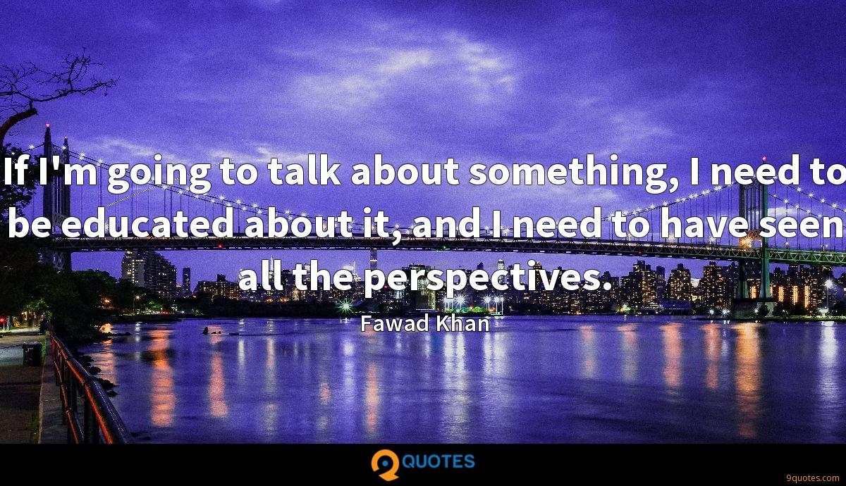 If I'm going to talk about something, I need to be educated about it, and I need to have seen all the perspectives.