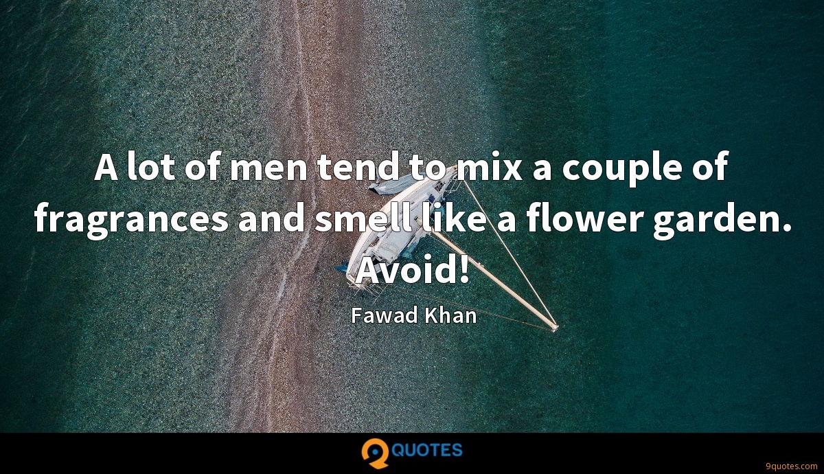 A lot of men tend to mix a couple of fragrances and smell like a flower garden. Avoid!
