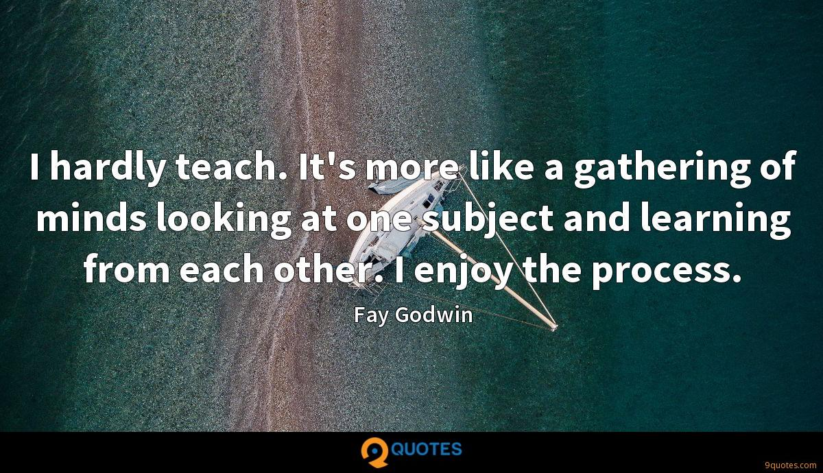 I hardly teach. It's more like a gathering of minds looking at one subject and learning from each other. I enjoy the process.