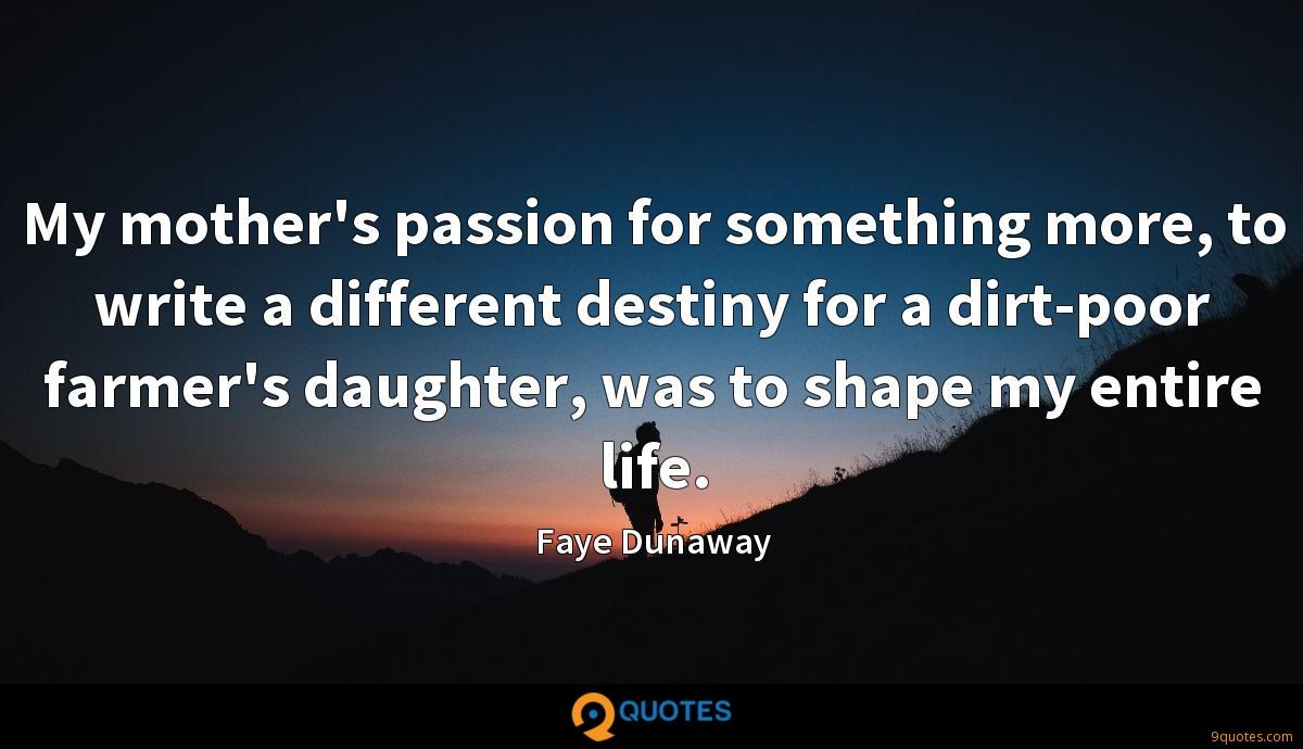 My mother's passion for something more, to write a different destiny for a dirt-poor farmer's daughter, was to shape my entire life.