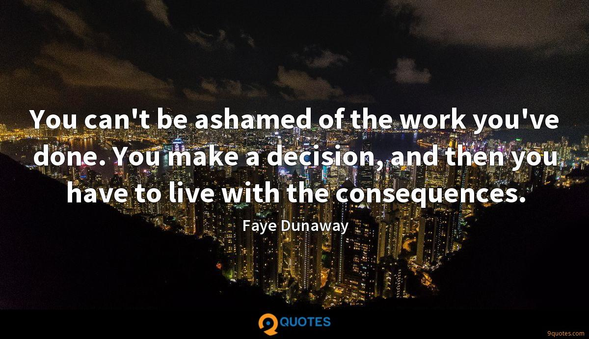 You can't be ashamed of the work you've done. You make a decision, and then you have to live with the consequences.