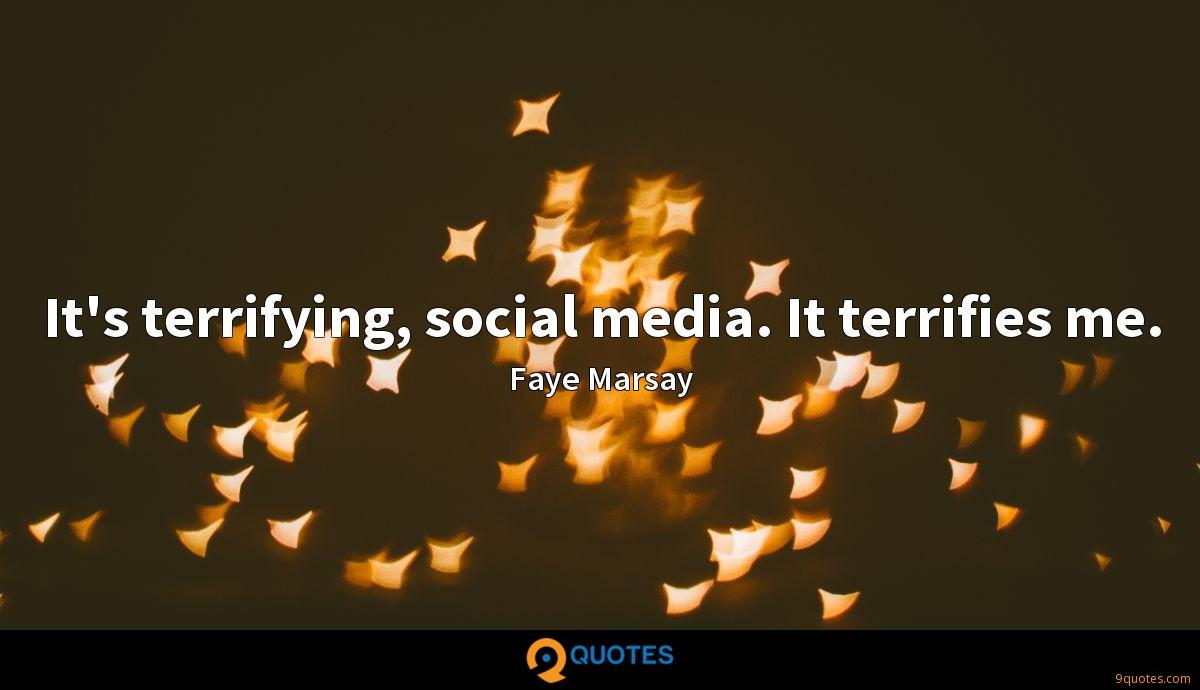 It's terrifying, social media. It terrifies me.