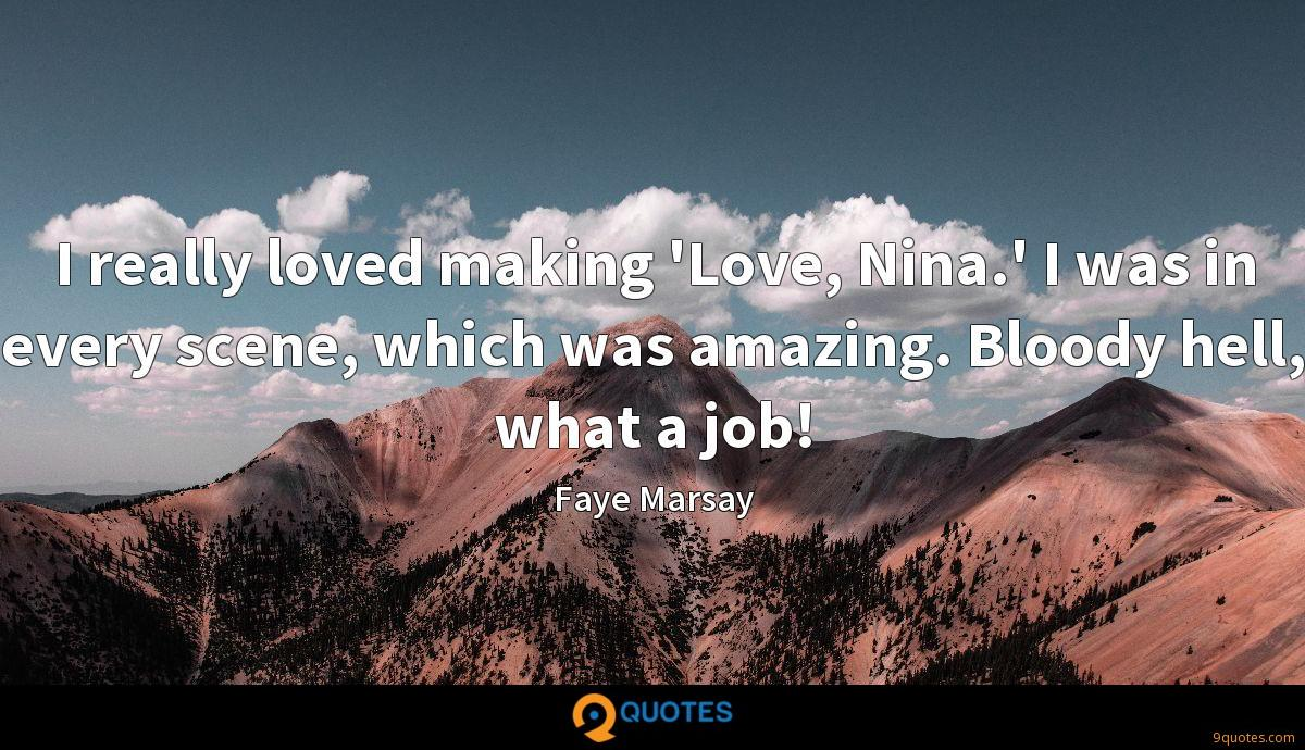 I really loved making 'Love, Nina.' I was in every scene, which was amazing. Bloody hell, what a job!
