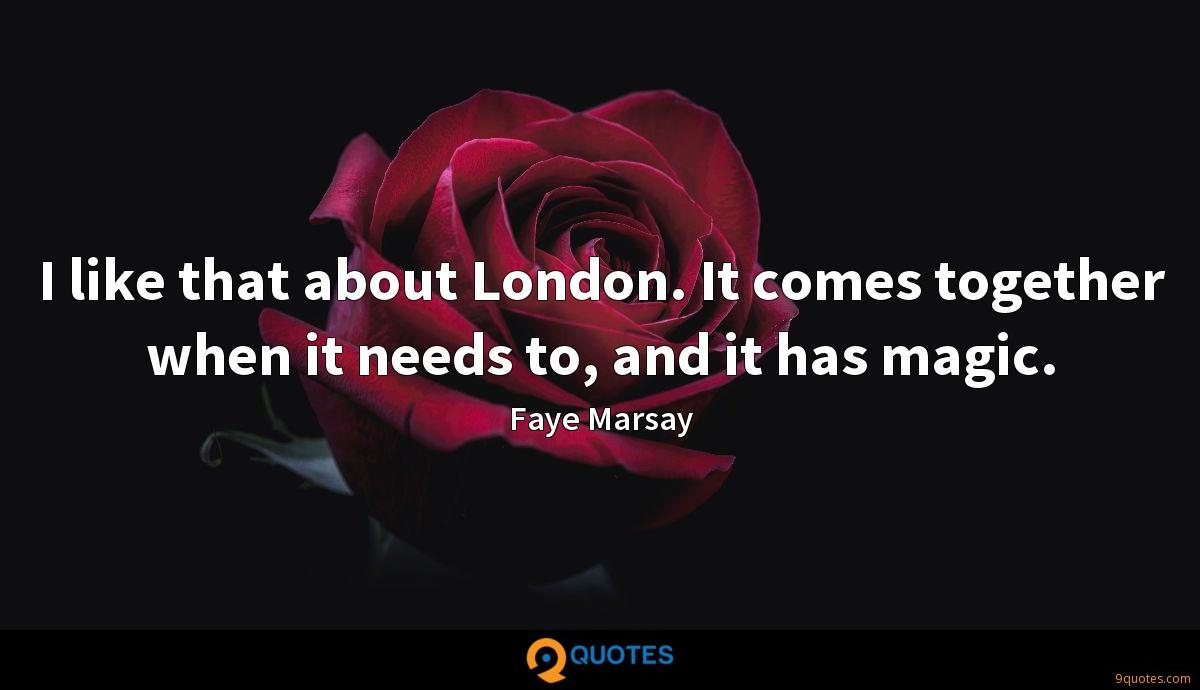 I like that about London. It comes together when it needs to, and it has magic.