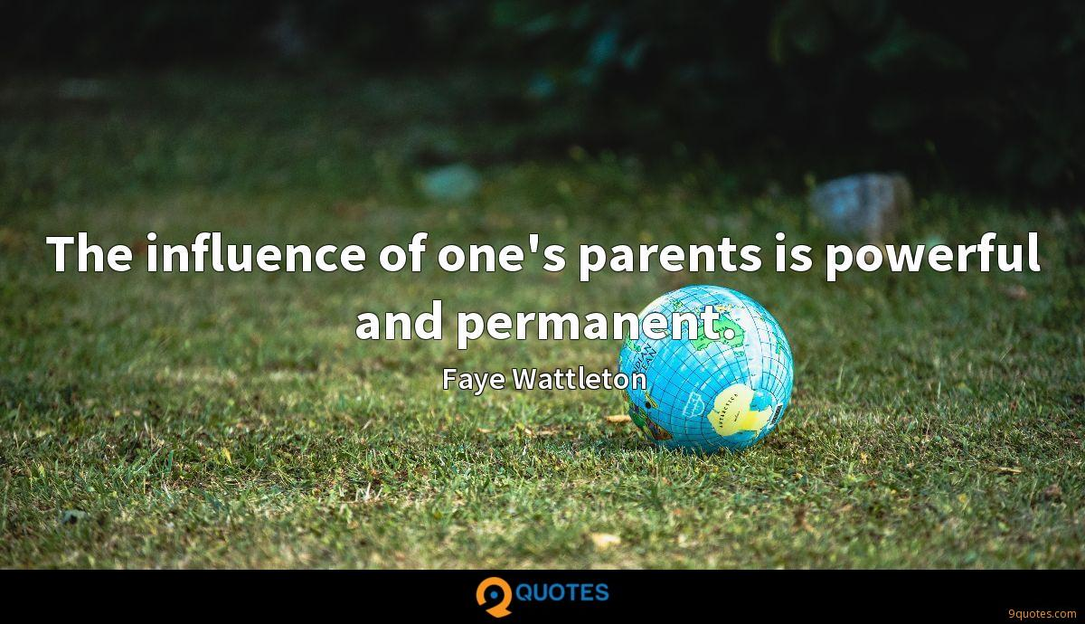 The influence of one's parents is powerful and permanent.