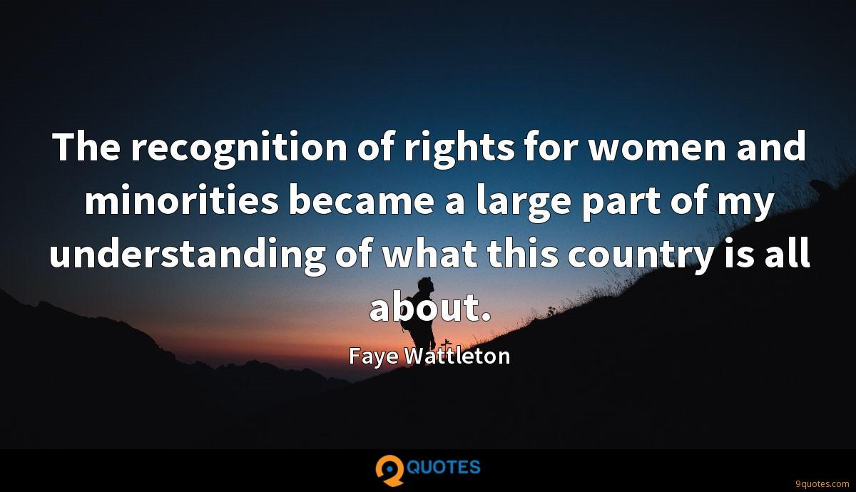 The recognition of rights for women and minorities became a large part of my understanding of what this country is all about.