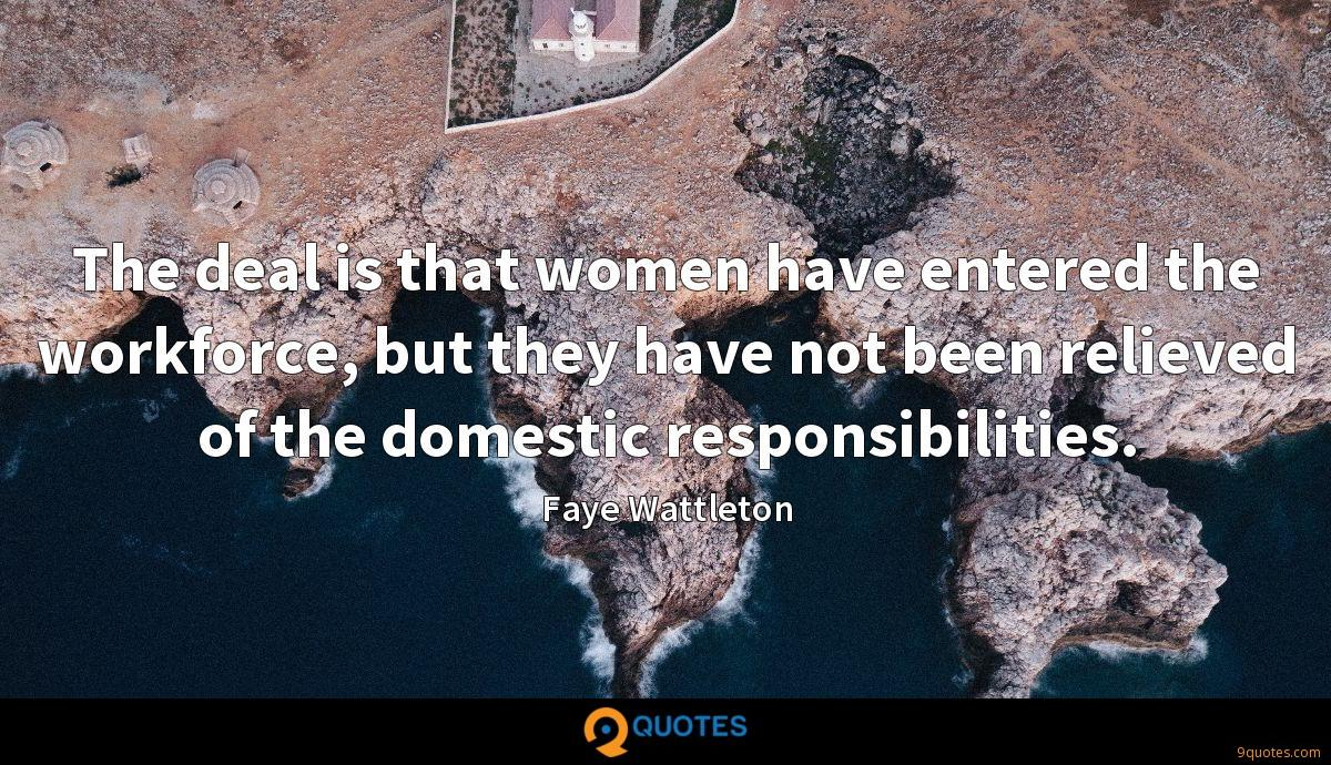 The deal is that women have entered the workforce, but they have not been relieved of the domestic responsibilities.