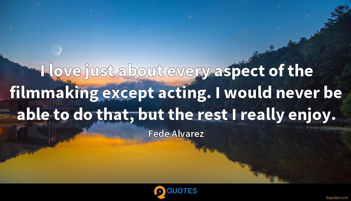 I love just about every aspect of the filmmaking except acting. I would never be able to do that, but the rest I really enjoy.