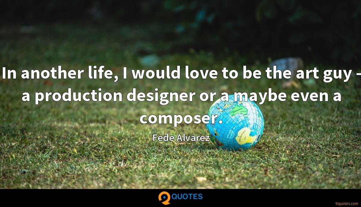 In another life, I would love to be the art guy - a production designer or a maybe even a composer.