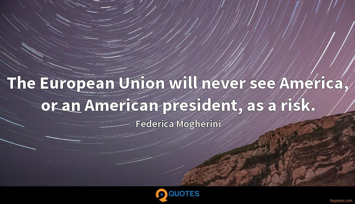 The European Union will never see America, or an American president, as a risk.