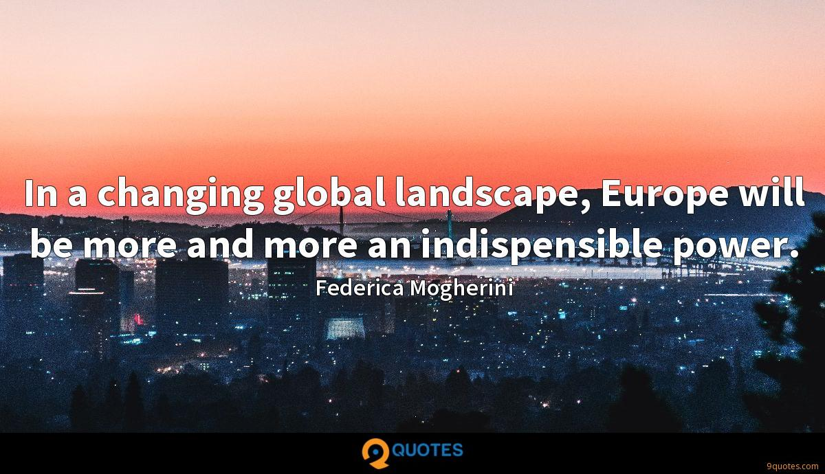 In a changing global landscape, Europe will be more and more an indispensible power.