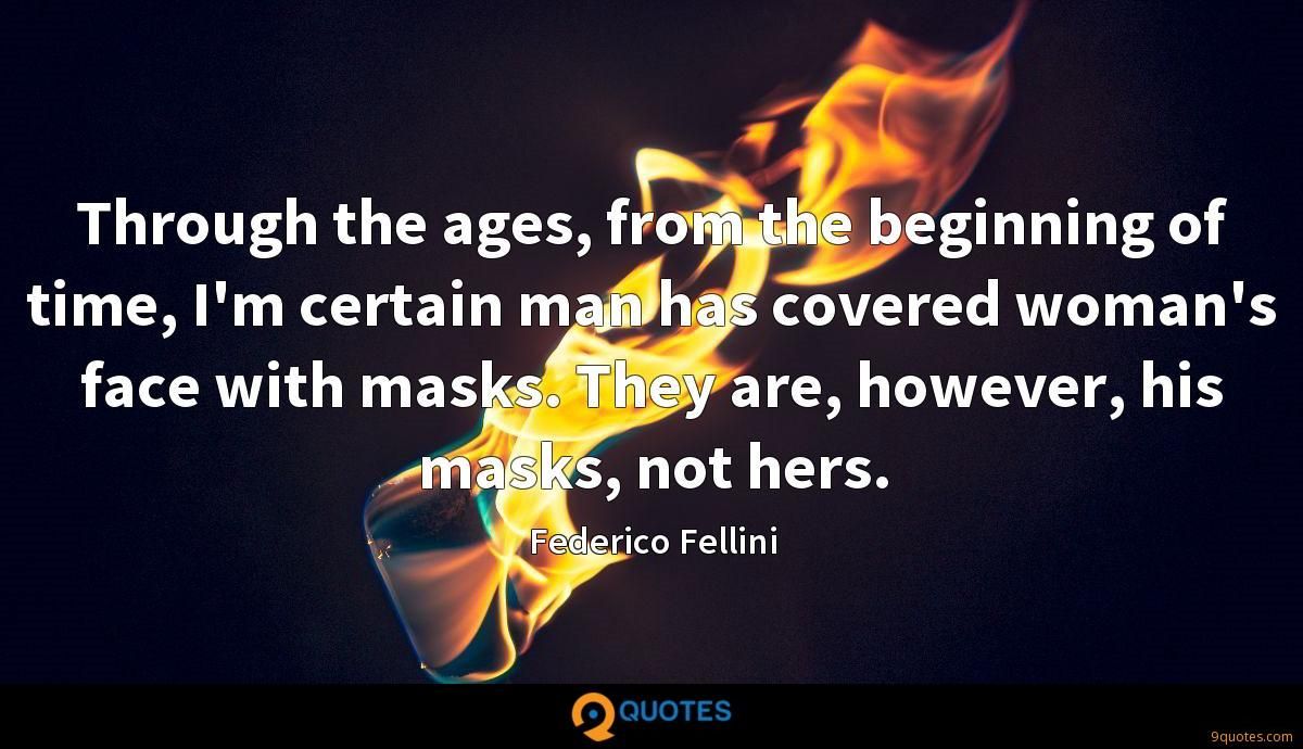 Through the ages, from the beginning of time, I'm certain man has covered woman's face with masks. They are, however, his masks, not hers.