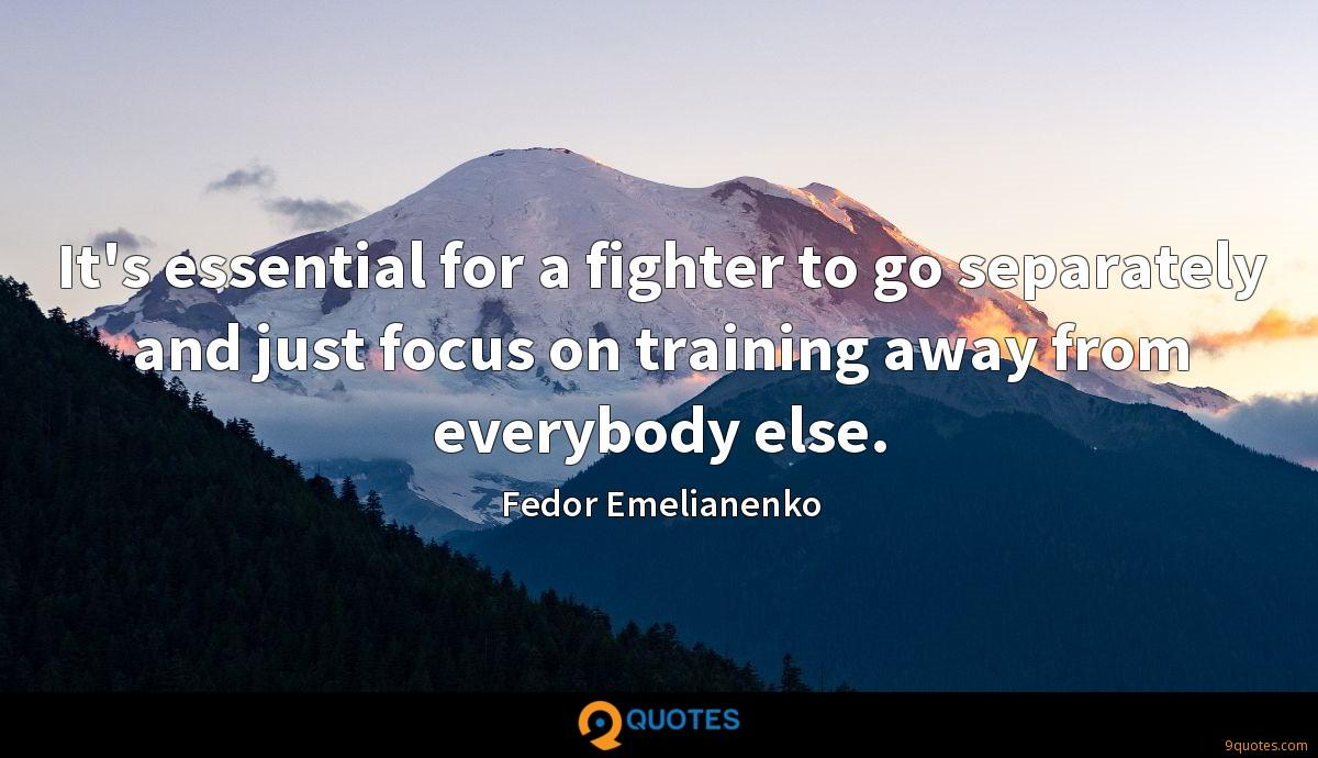 It's essential for a fighter to go separately and just focus on training away from everybody else.