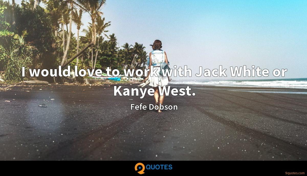 I would love to work with Jack White or Kanye West.