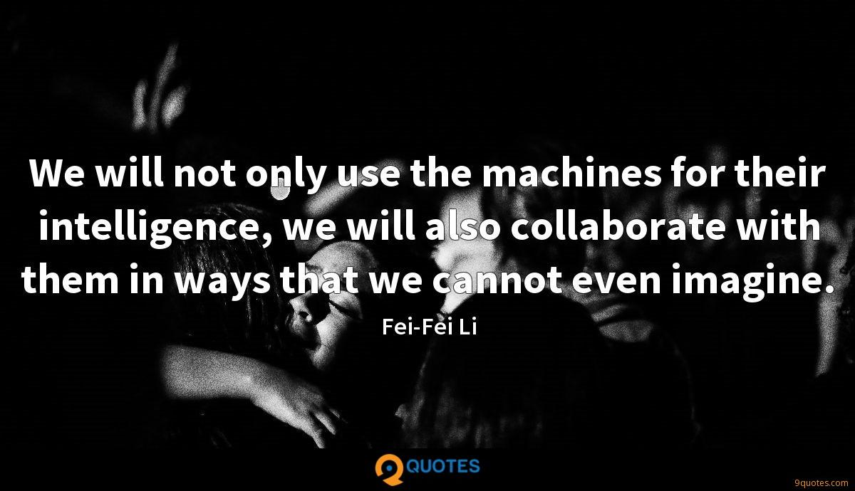 We will not only use the machines for their intelligence, we will also collaborate with them in ways that we cannot even imagine.