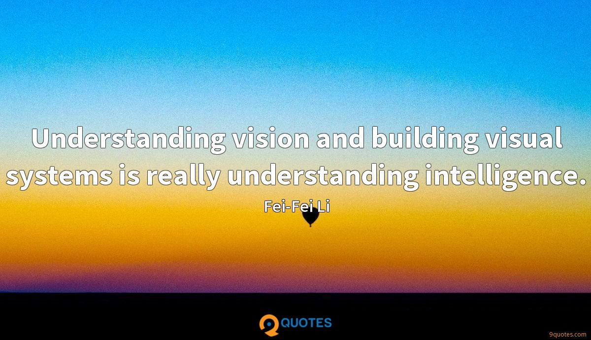 Understanding vision and building visual systems is really understanding intelligence.