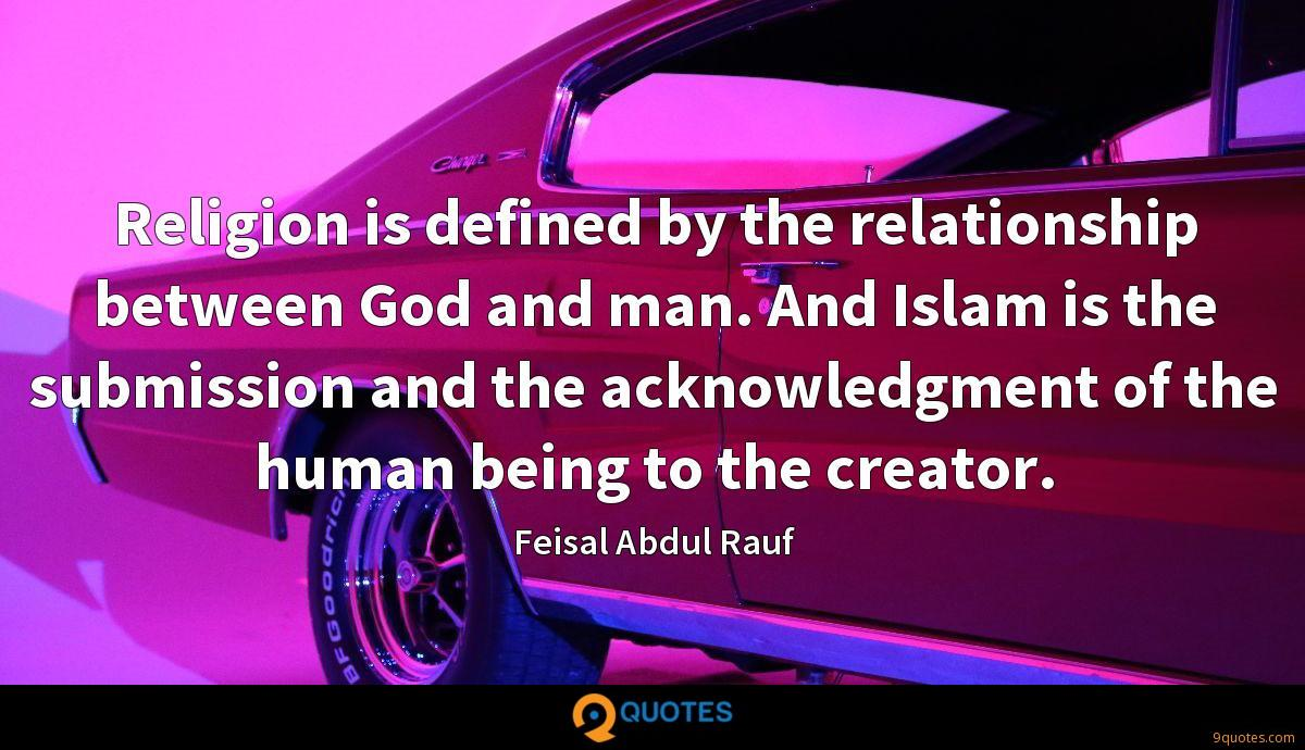 Religion is defined by the relationship between God and man. And Islam is the submission and the acknowledgment of the human being to the creator.
