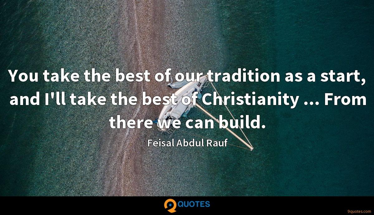You take the best of our tradition as a start, and I'll take the best of Christianity ... From there we can build.