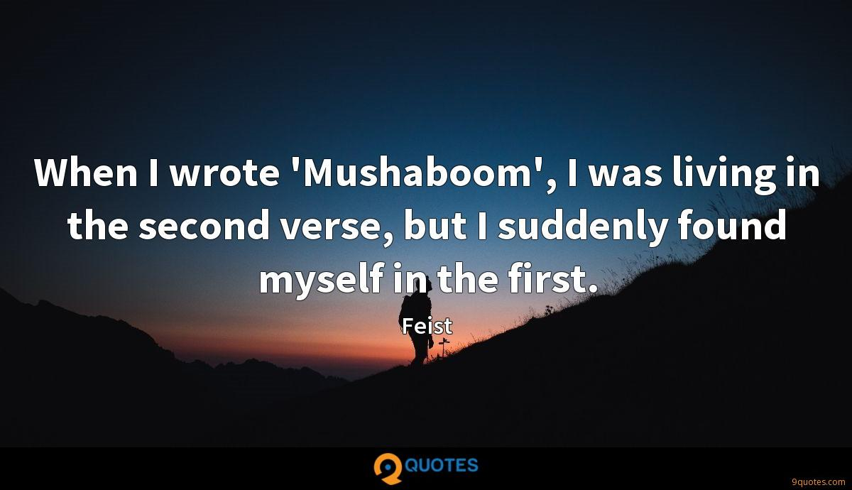 When I wrote 'Mushaboom', I was living in the second verse, but I suddenly found myself in the first.