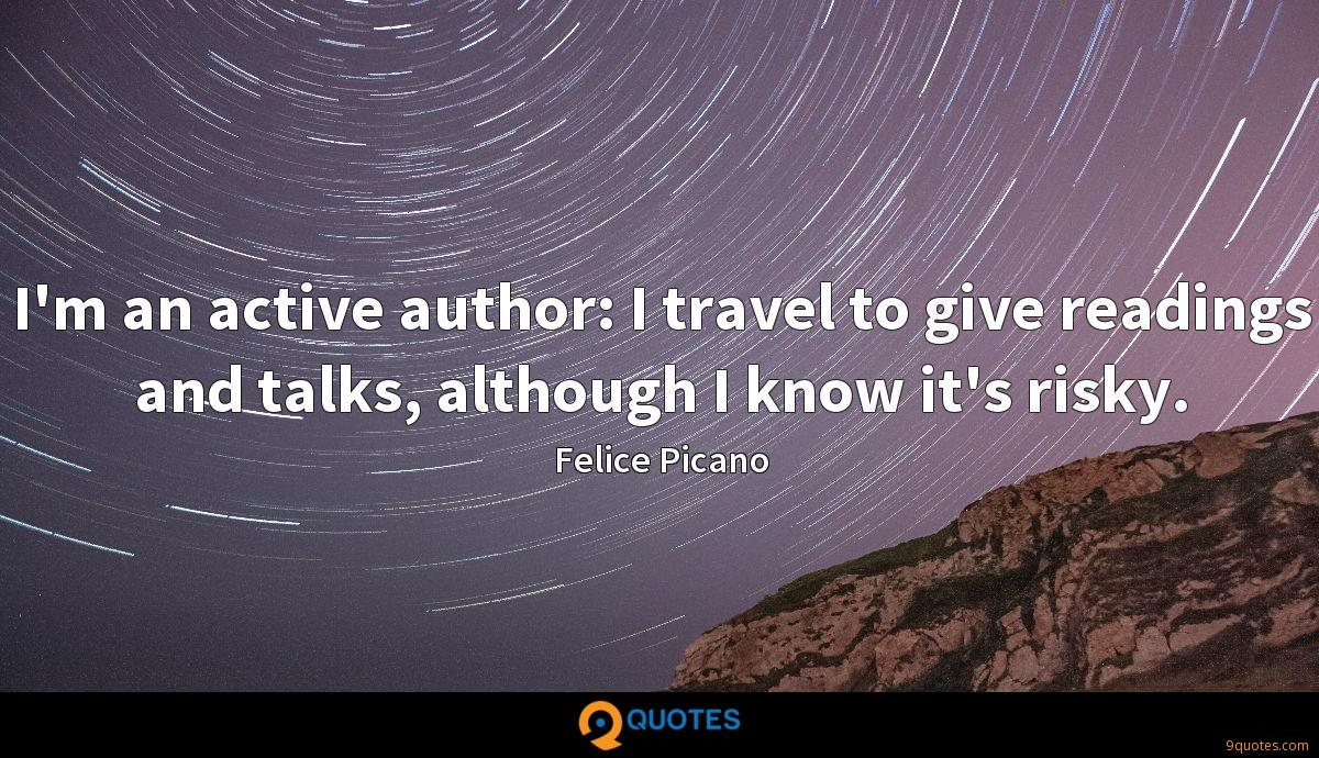I'm an active author: I travel to give readings and talks, although I know it's risky.