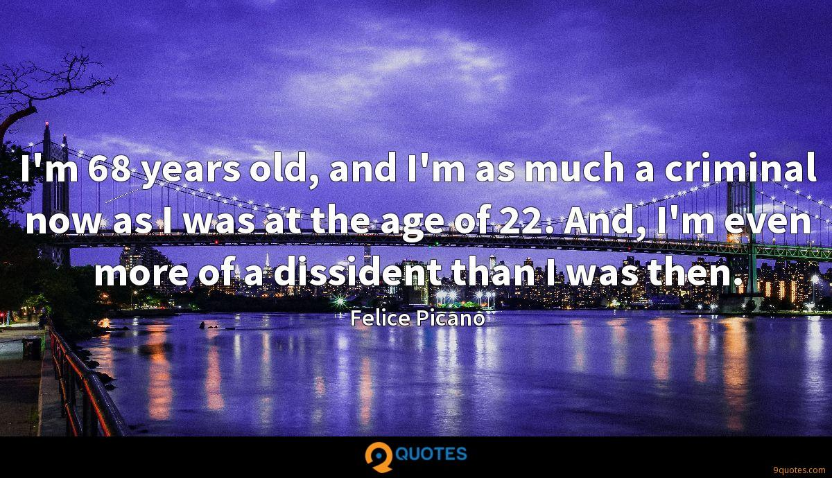 I'm 68 years old, and I'm as much a criminal now as I was at the age of 22. And, I'm even more of a dissident than I was then.