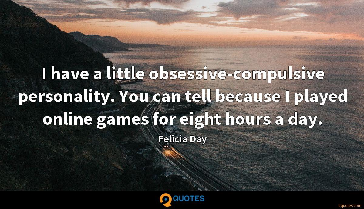 I have a little obsessive-compulsive personality. You can tell because I played online games for eight hours a day.