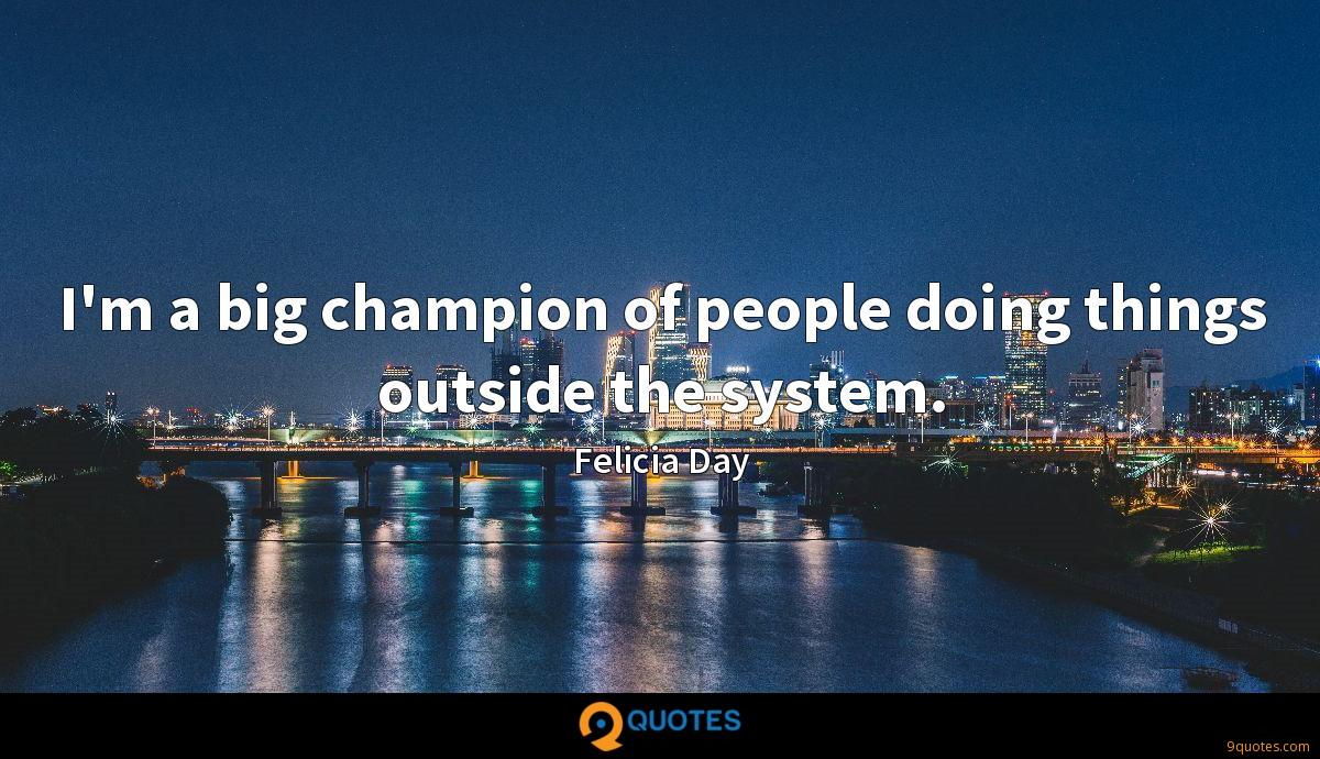 I'm a big champion of people doing things outside the system.