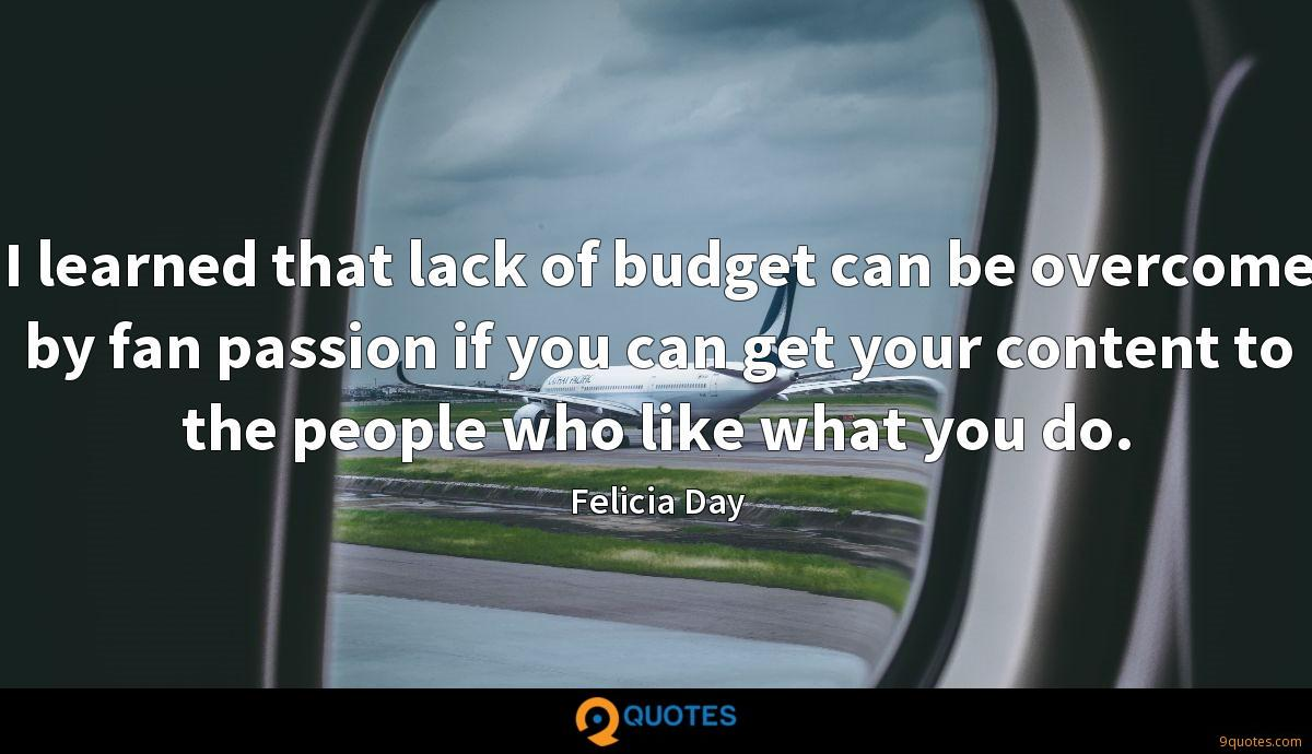 I learned that lack of budget can be overcome by fan passion if you can get your content to the people who like what you do.