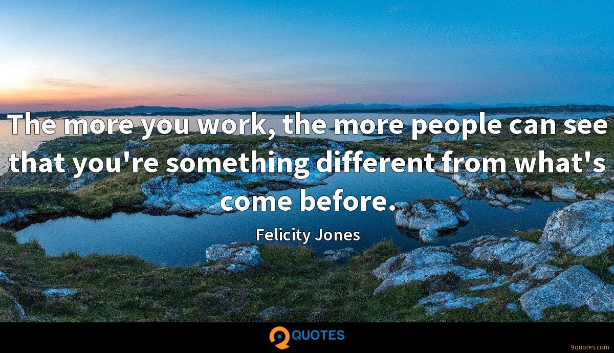 The more you work, the more people can see that you're something different from what's come before.
