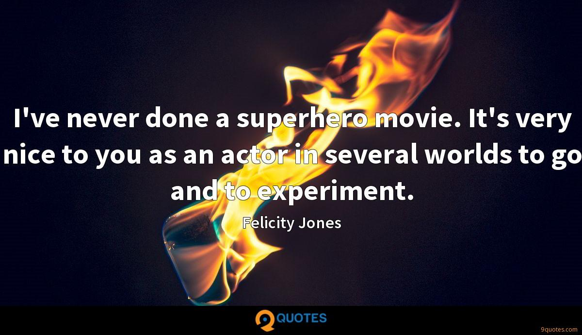 I've never done a superhero movie. It's very nice to you as an actor in several worlds to go and to experiment.