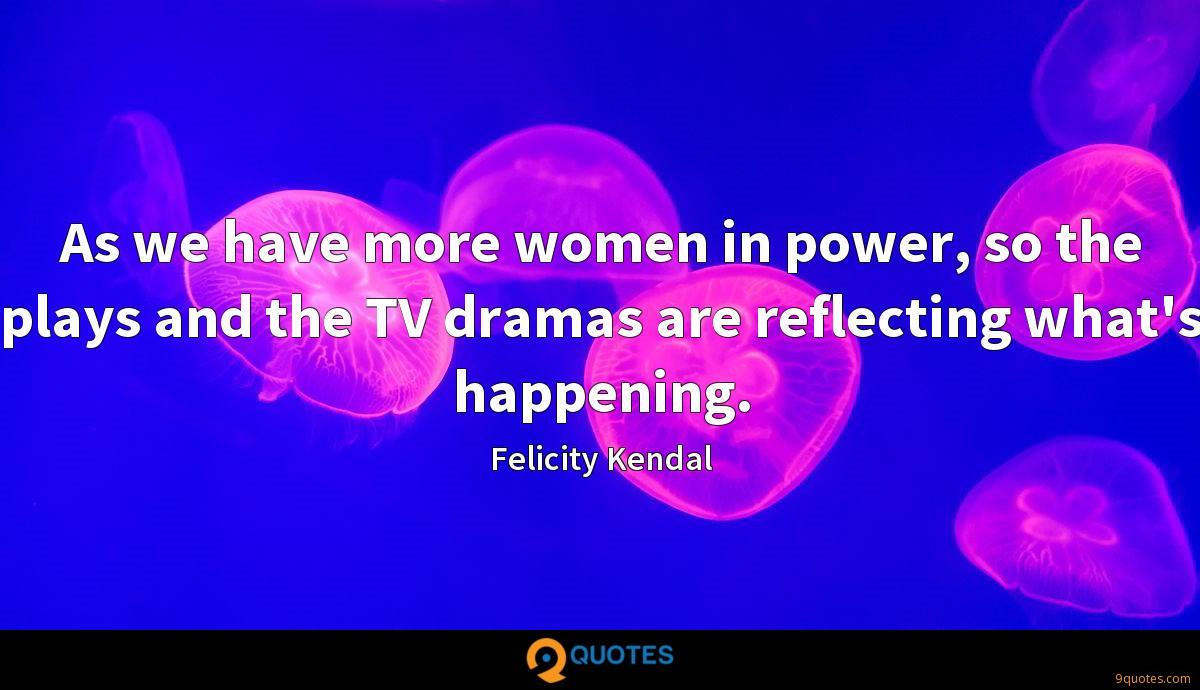 As we have more women in power, so the plays and the TV dramas are reflecting what's happening.
