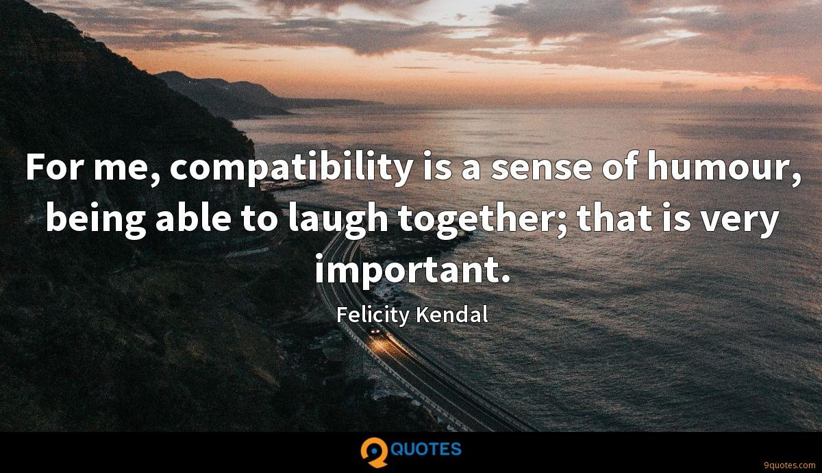 For me, compatibility is a sense of humour, being able to laugh together; that is very important.