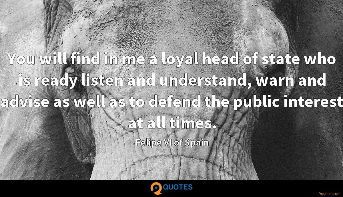 You will find in me a loyal head of state who is ready listen and understand, warn and advise as well as to defend the public interest at all times.