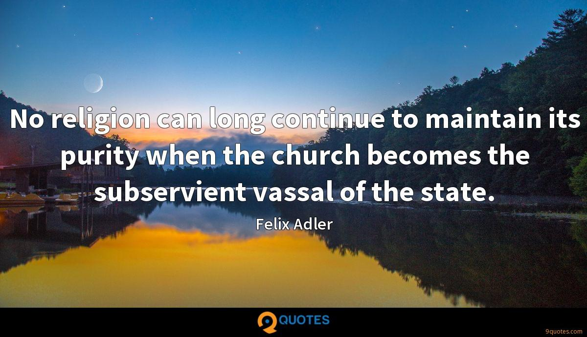 No religion can long continue to maintain its purity when the church becomes the subservient vassal of the state.