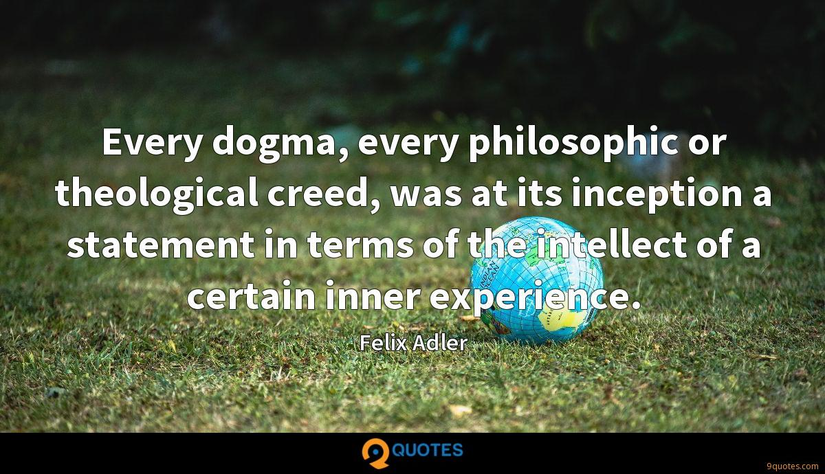 Every dogma, every philosophic or theological creed, was at its inception a statement in terms of the intellect of a certain inner experience.