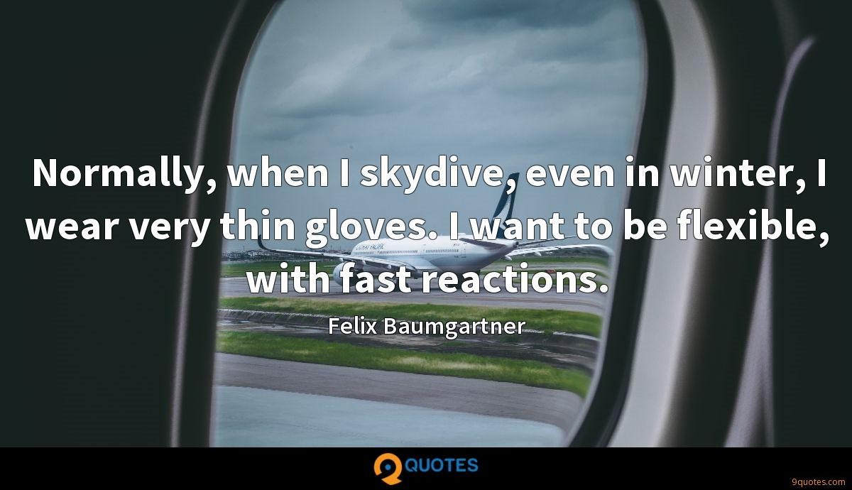 Normally, when I skydive, even in winter, I wear very thin gloves. I want to be flexible, with fast reactions.